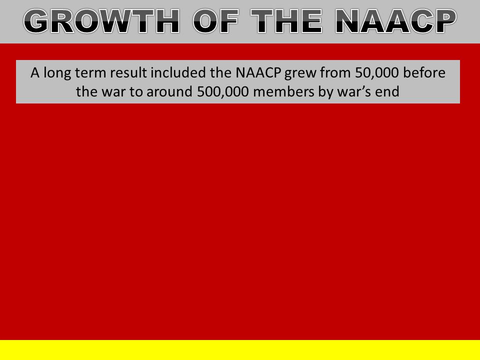 GROWTH OF THE NAACP A long term result included the NAACP grew from 50,000 before the war to around 500,000 members by war's end.