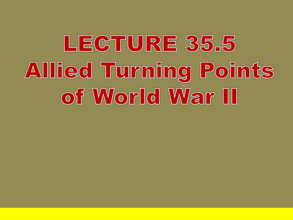 LECTURE 35.5 Allied Turning Points of World War II