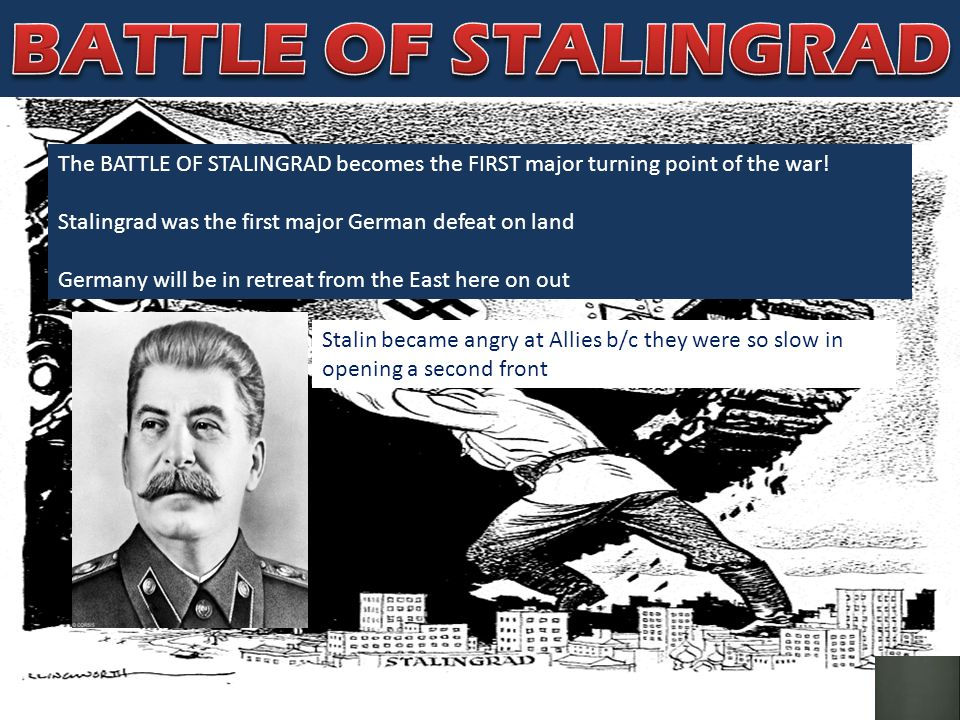 BATTLE OF STALINGRAD The BATTLE OF STALINGRAD becomes the FIRST major turning point of the war! Stalingrad was the first major German defeat on land.
