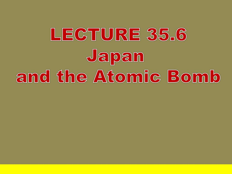 LECTURE 35.6 Japan and the Atomic Bomb