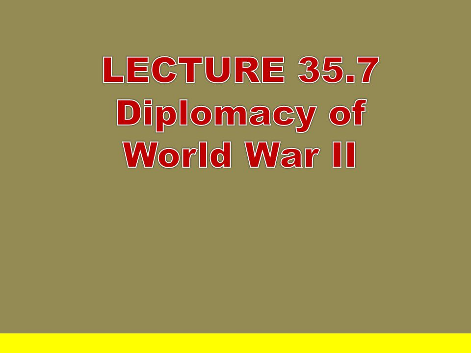 LECTURE 35.7 Diplomacy of World War II