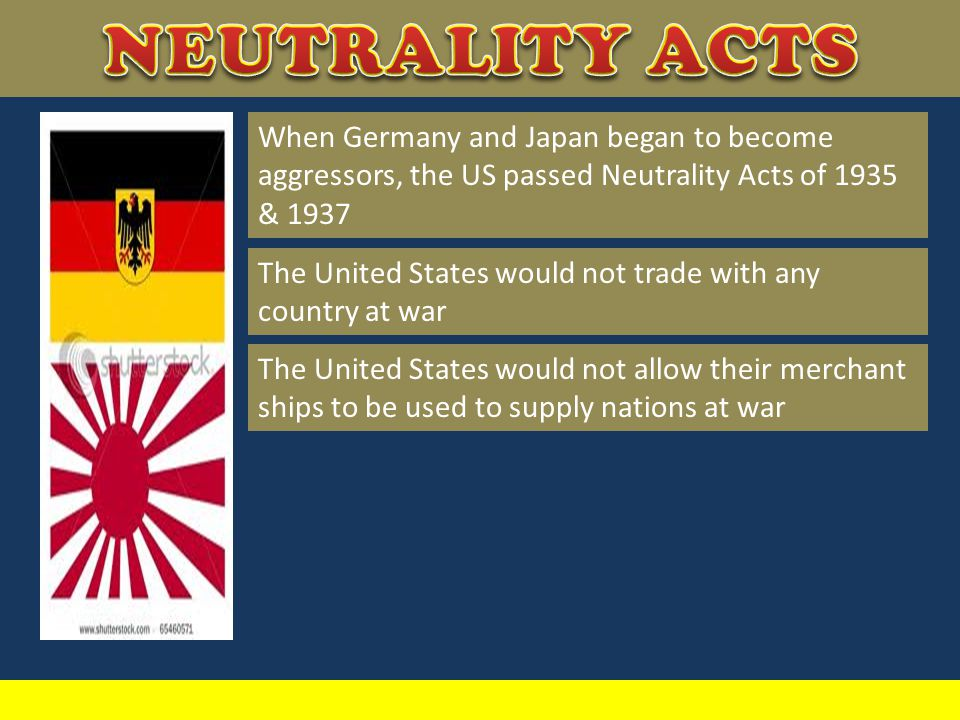 NEUTRALITY ACTS When Germany and Japan began to become aggressors, the US passed Neutrality Acts of 1935 & 1937.