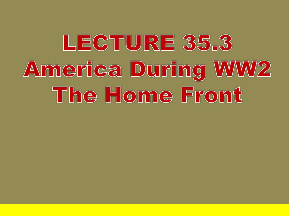LECTURE 35.3 America During WW2 The Home Front