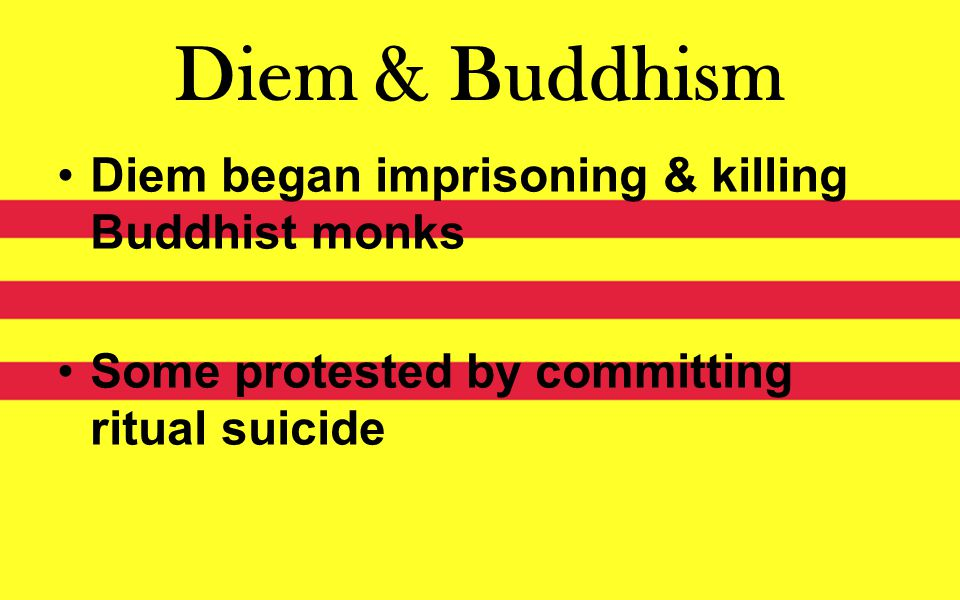 Diem & Buddhism Diem began imprisoning & killing Buddhist monks