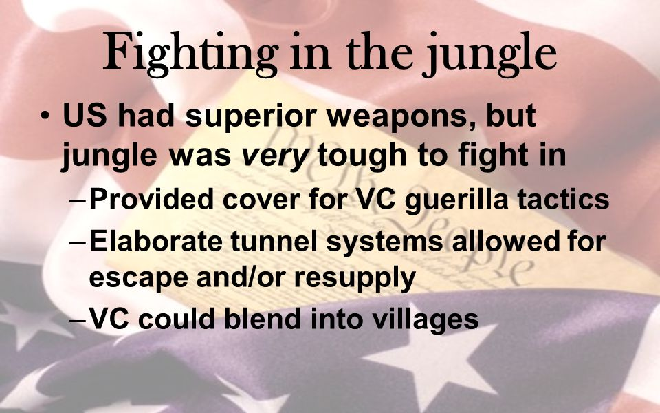 Fighting in the jungle US had superior weapons, but jungle was very tough to fight in. Provided cover for VC guerilla tactics.