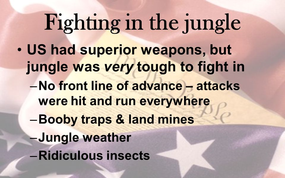 Fighting in the jungle US had superior weapons, but jungle was very tough to fight in.