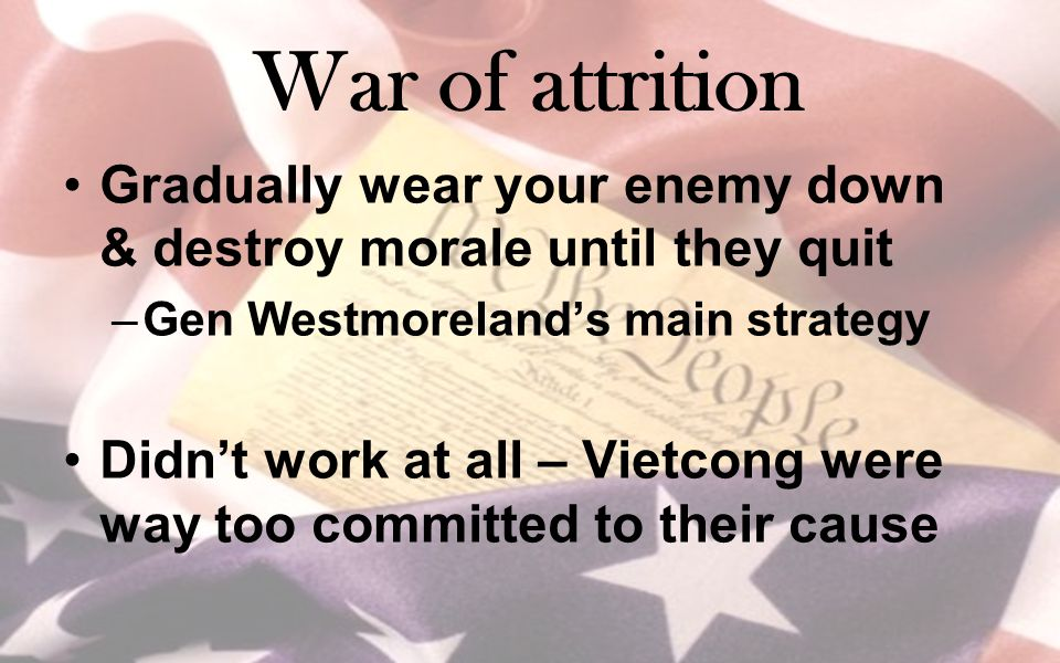 War of attrition Gradually wear your enemy down & destroy morale until they quit. Gen Westmoreland's main strategy.