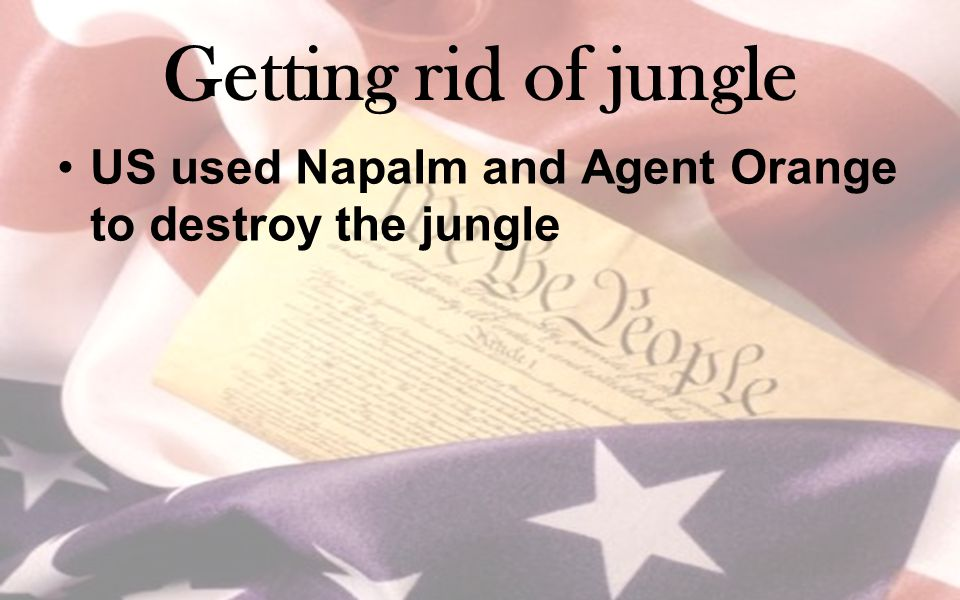 Getting rid of jungle US used Napalm and Agent Orange to destroy the jungle