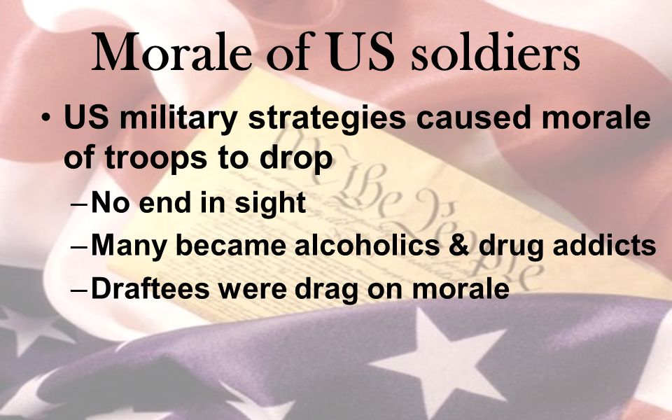 Morale of US soldiers US military strategies caused morale of troops to drop. No end in sight. Many became alcoholics & drug addicts.