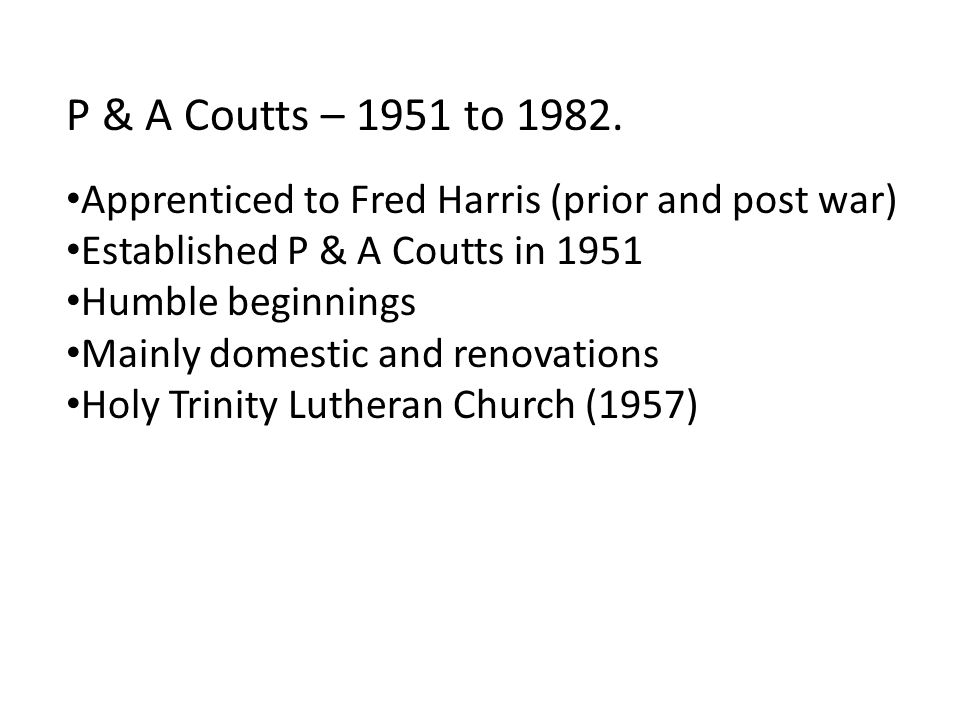 P & A Coutts – 1951 to 1982. Apprenticed to Fred Harris (prior and post war) Established P & A Coutts in 1951.
