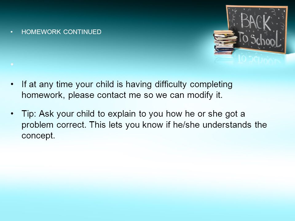 HOMEWORK CONTINUED If at any time your child is having difficulty completing homework, please contact me so we can modify it.