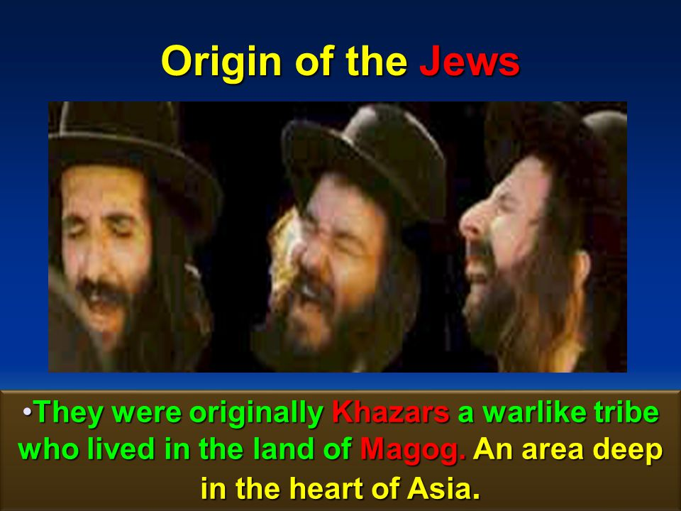Origin of the Jews They were originally Khazars a warlike tribe who lived in the land of Magog.