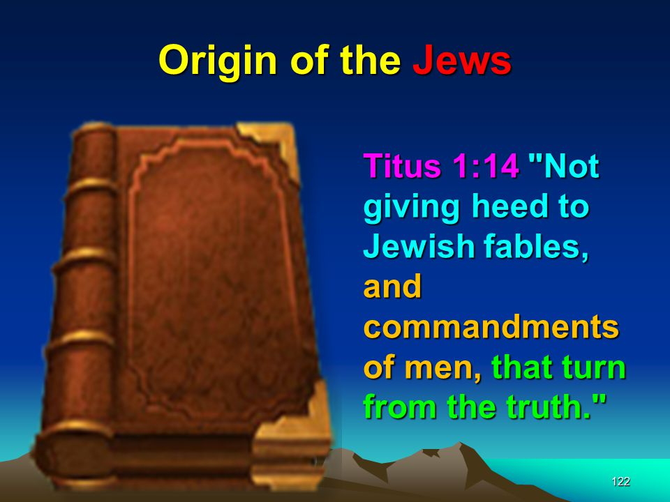 Origin of the Jews Titus 1:14 Not giving heed to Jewish fables, and commandments of men, that turn from the truth.
