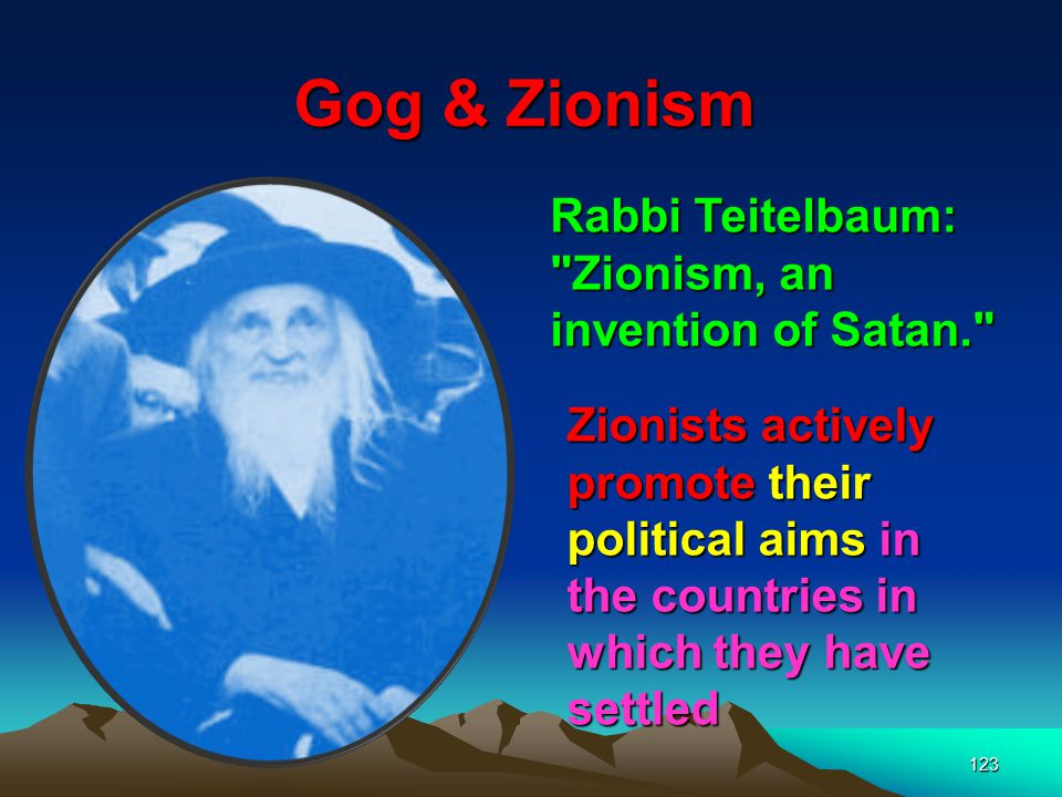 Gog & Zionism Rabbi Teitelbaum: Zionism, an invention of Satan.