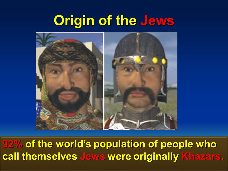 Origin of the Jews 92% of the world's population of people who call themselves Jews were originally Khazars.