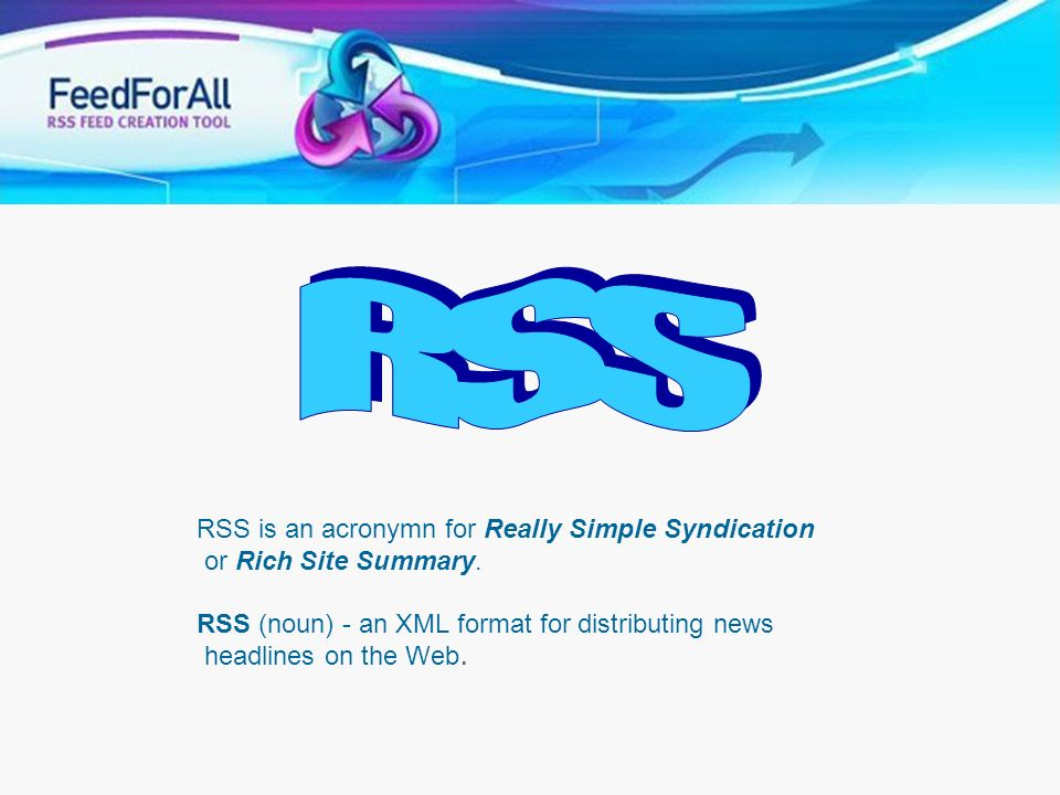 RSS RSS is an acronymn for Really Simple Syndication or Rich Site Summary. RSS (noun) - an XML format for distributing news headlines on the Web.