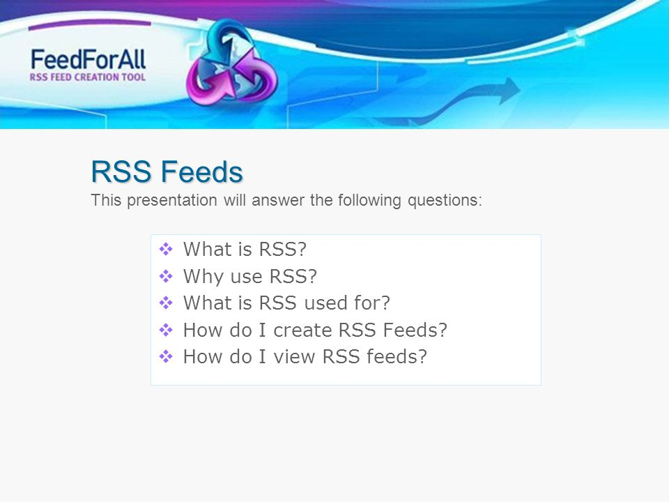 RSS Feeds This presentation will answer the following questions: