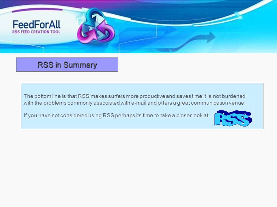 RSS in Summary The bottom line is that RSS makes surfers more productive and saves time it is not burdened.