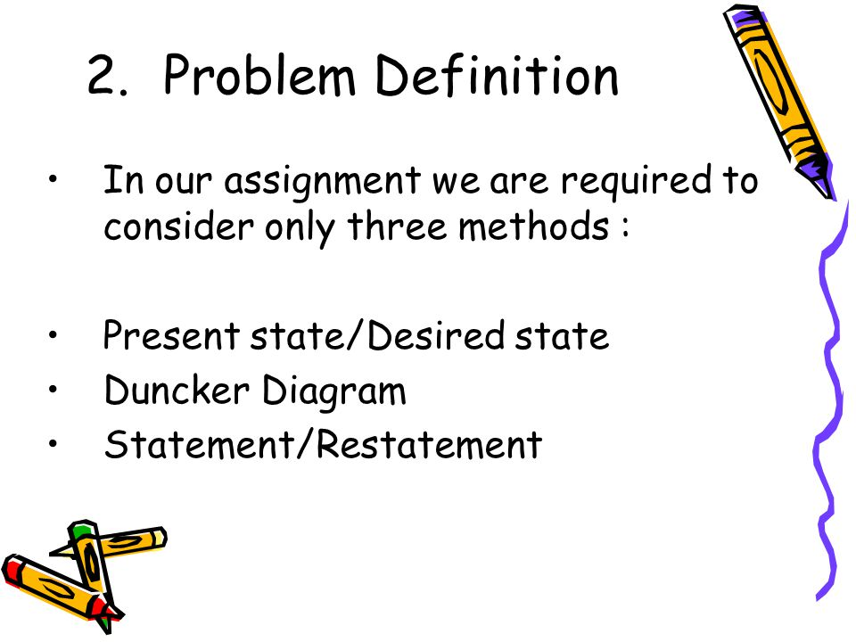 Problem Definition In our assignment we are required to consider only three methods : Present state/Desired state.