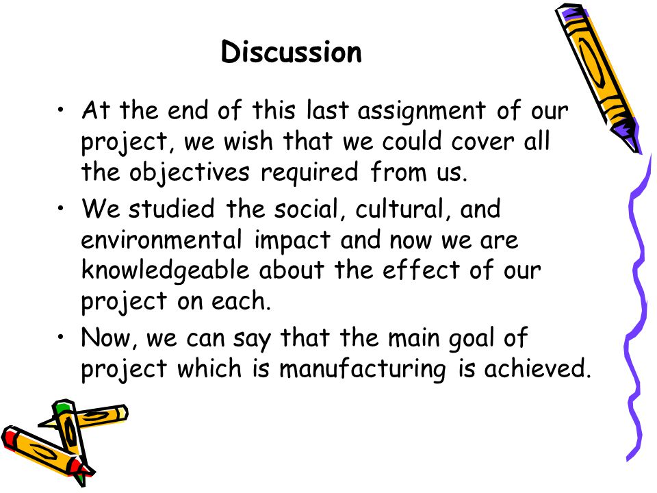 Discussion At the end of this last assignment of our project, we wish that we could cover all the objectives required from us.