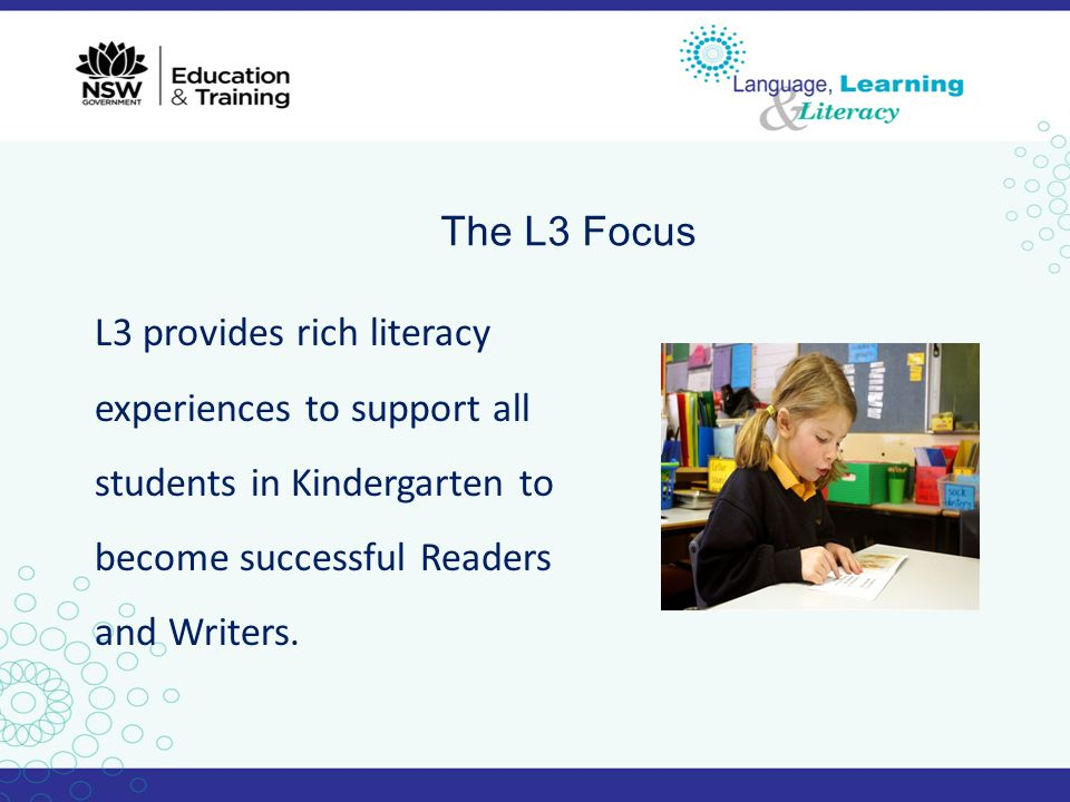 The L3 Focus L3 provides rich literacy experiences to support all students in Kindergarten to become successful Readers and Writers.