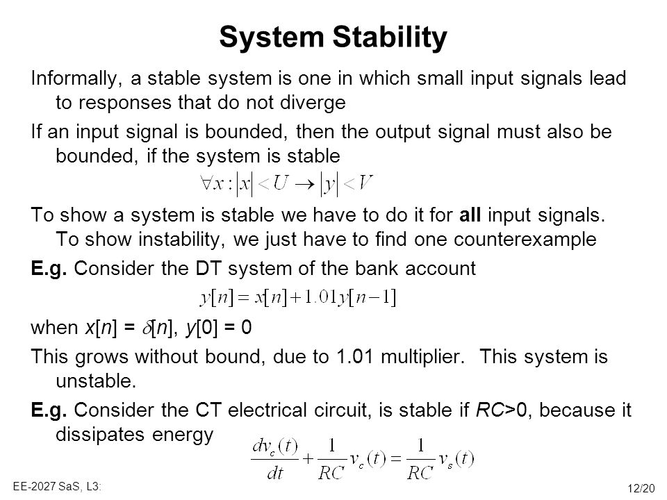 System Stability Informally, a stable system is one in which small input signals lead to responses that do not diverge.