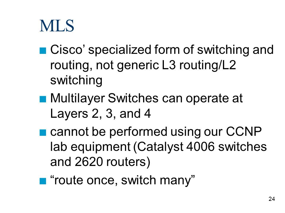 MLS Cisco' specialized form of switching and routing, not generic L3 routing/L2 switching. Multilayer Switches can operate at Layers 2, 3, and 4.