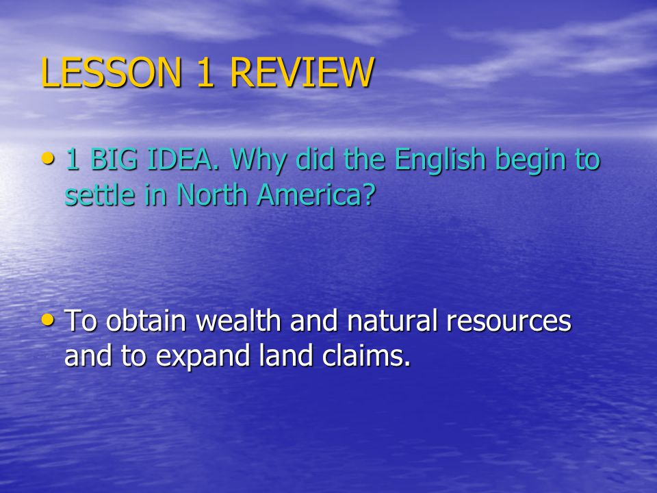 LESSON 1 REVIEW 1 BIG IDEA. Why did the English begin to settle in North America.