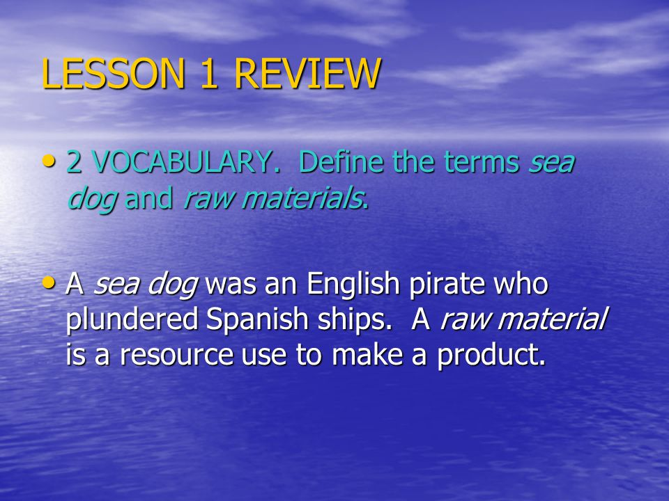LESSON 1 REVIEW 2 VOCABULARY. Define the terms sea dog and raw materials.
