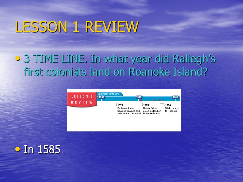 LESSON 1 REVIEW 3 TIME LINE. In what year did Raliegh's first colonists land on Roanoke Island.