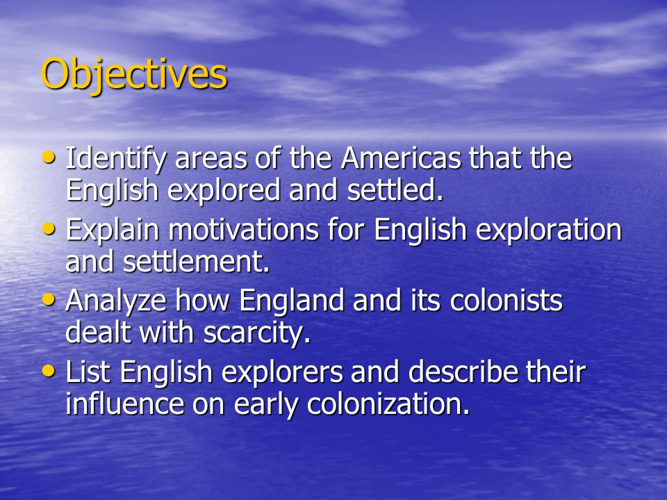Objectives Identify areas of the Americas that the English explored and settled. Explain motivations for English exploration and settlement.