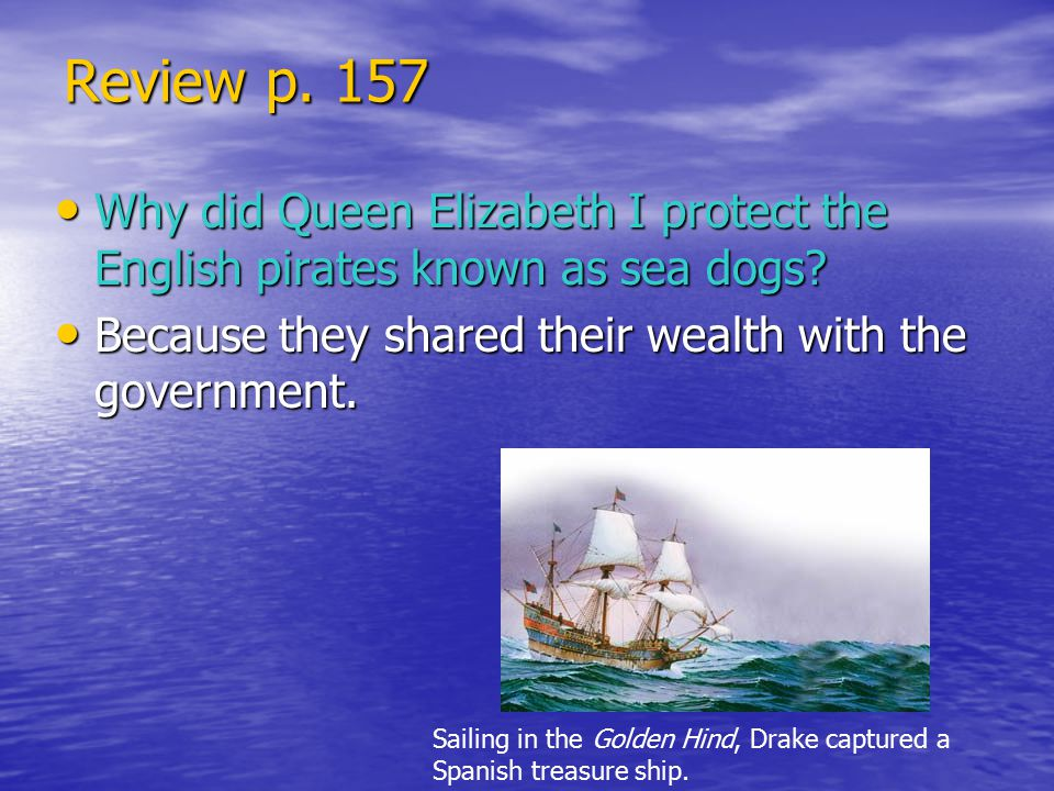 Review p. 157 Why did Queen Elizabeth I protect the English pirates known as sea dogs Because they shared their wealth with the government.