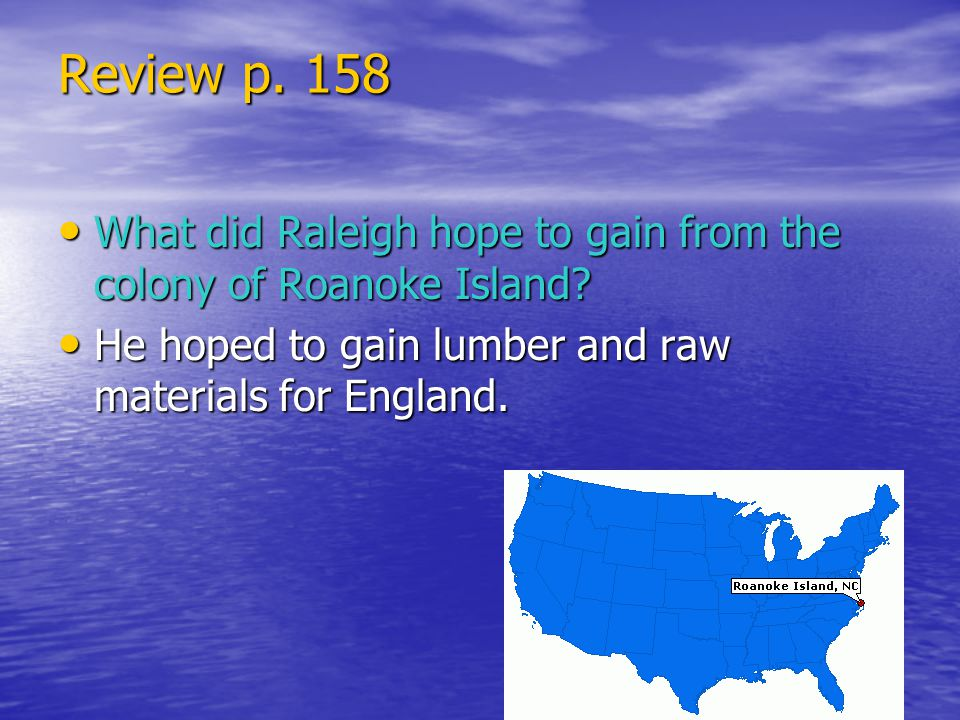 Review p. 158 What did Raleigh hope to gain from the colony of Roanoke Island.