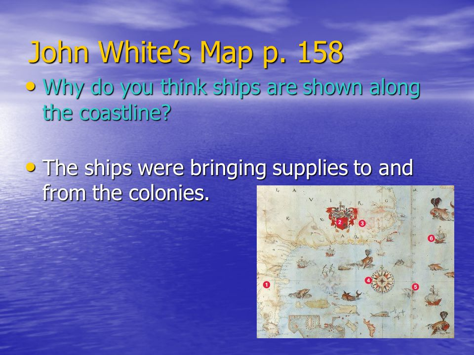 John White's Map p. 158 Why do you think ships are shown along the coastline.