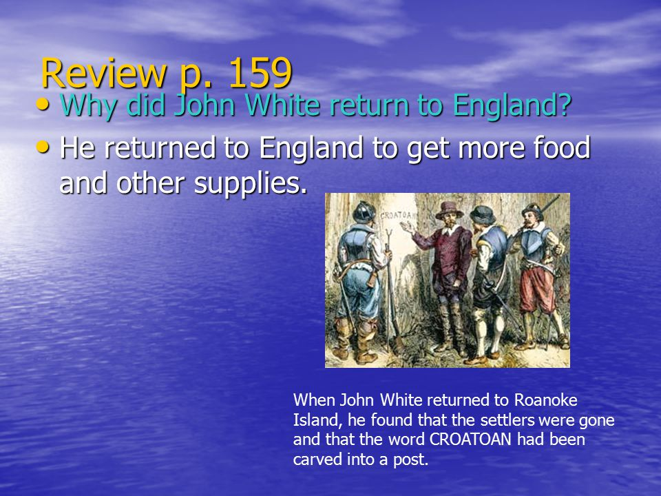 Review p. 159 Why did John White return to England