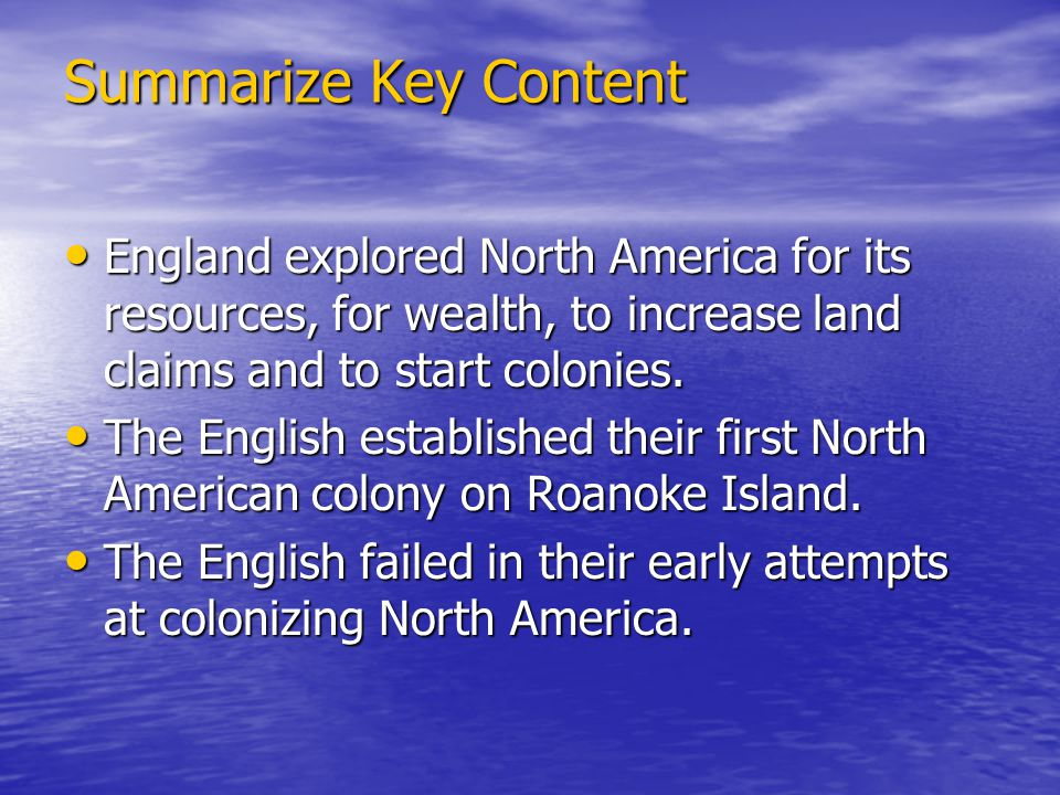 Summarize Key Content England explored North America for its resources, for wealth, to increase land claims and to start colonies.