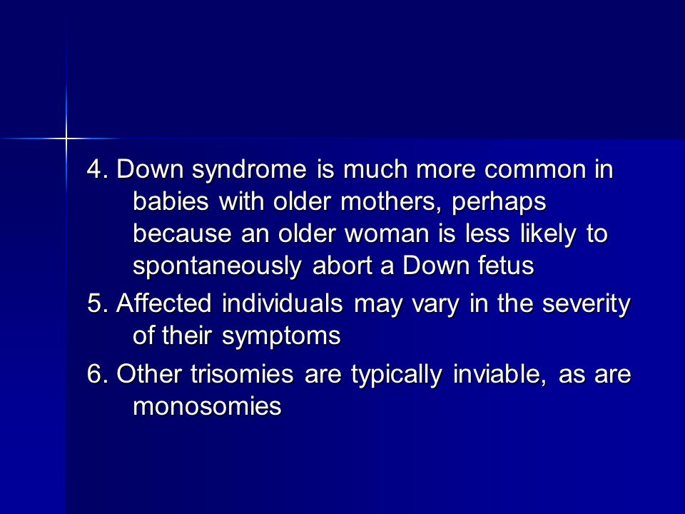 4. Down syndrome is much more common in babies with older mothers, perhaps because an older woman is less likely to spontaneously abort a Down fetus