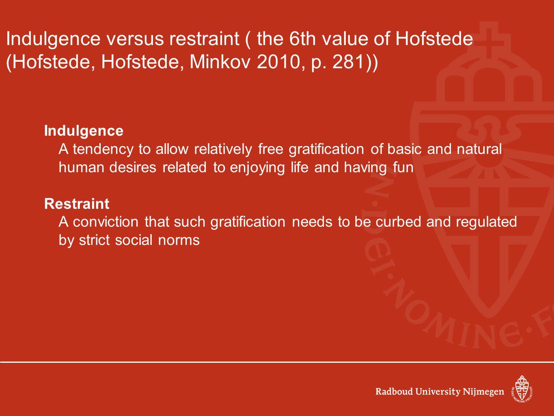 Indulgence versus restraint ( the 6th value of Hofstede (Hofstede, Hofstede, Minkov 2010, p. 281))