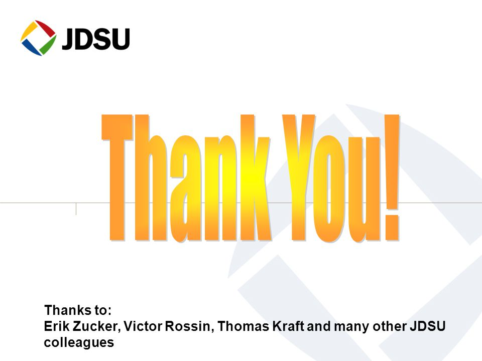 Thank You! Thanks to: Erik Zucker, Victor Rossin, Thomas Kraft and many other JDSU colleagues