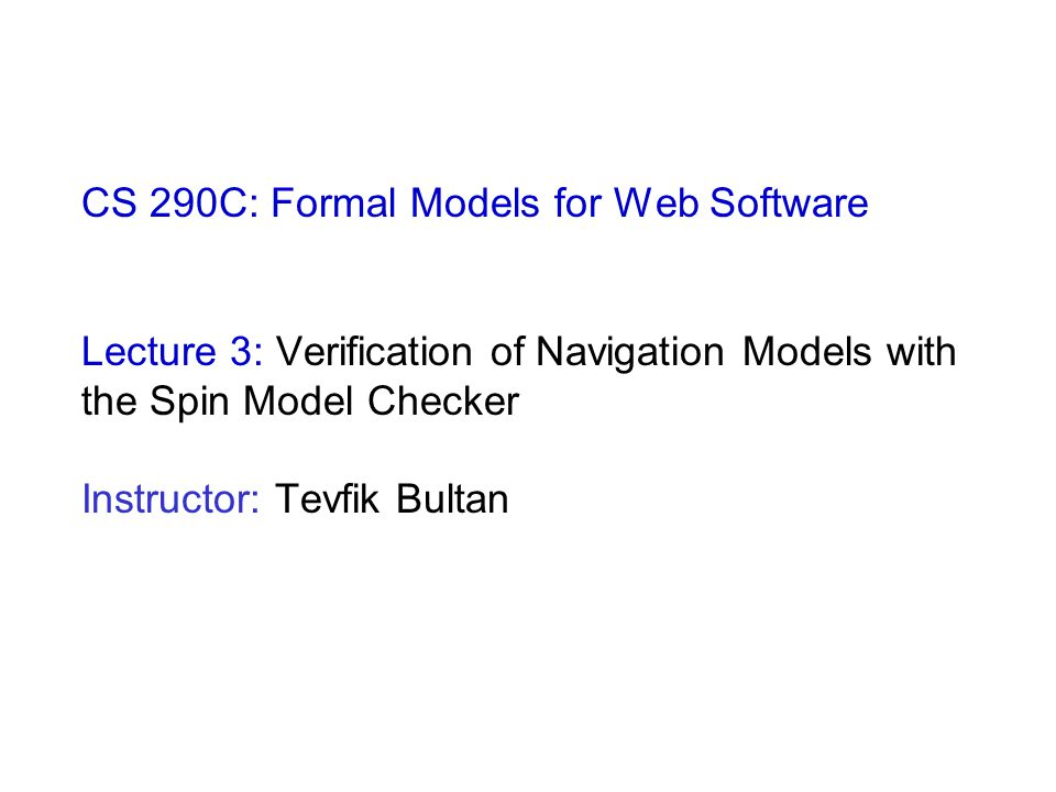 CS 290C: Formal Models for Web Software Lecture 3: Verification of Navigation Models with the Spin Model Checker Instructor: Tevfik Bultan