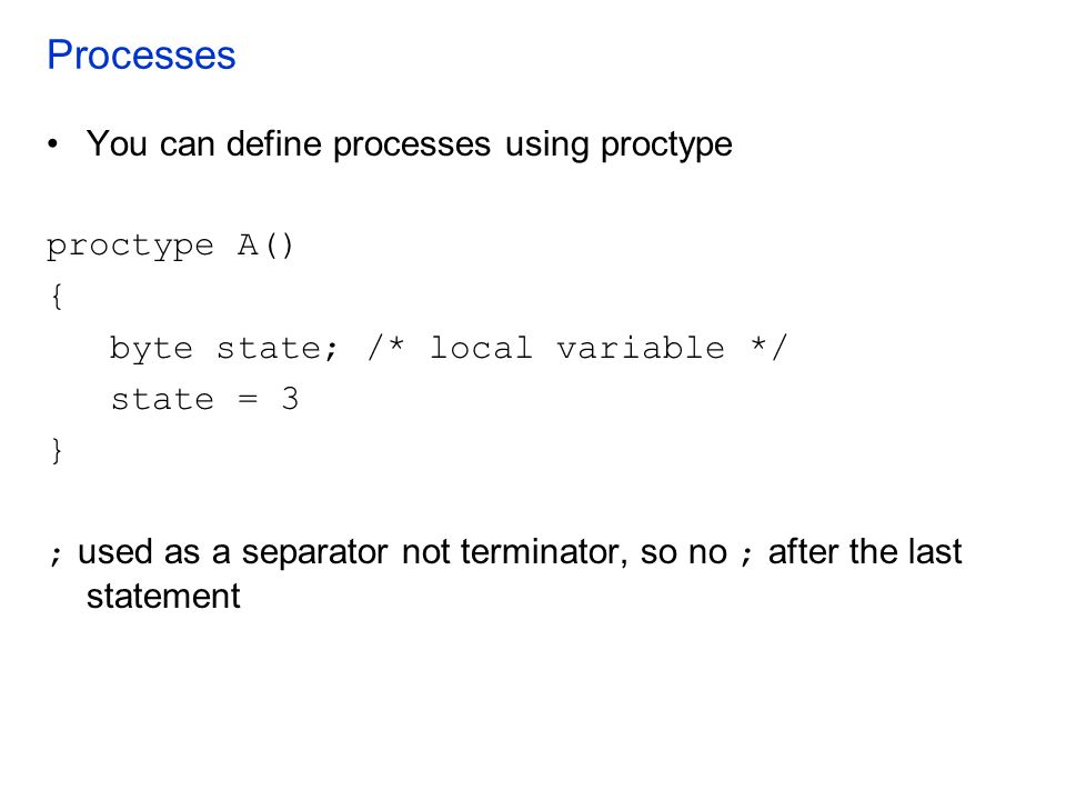 Processes You can define processes using proctype proctype A() {