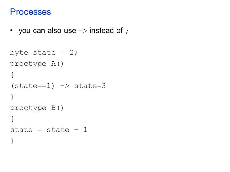 Processes you can also use -> instead of ; byte state = 2;