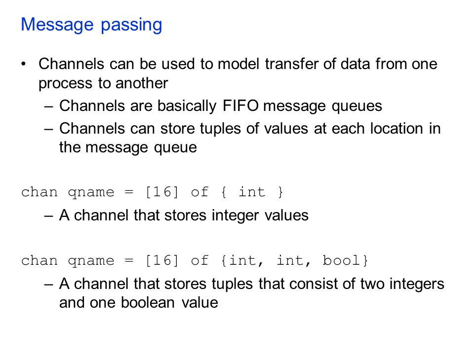 Message passing Channels can be used to model transfer of data from one process to another. Channels are basically FIFO message queues.