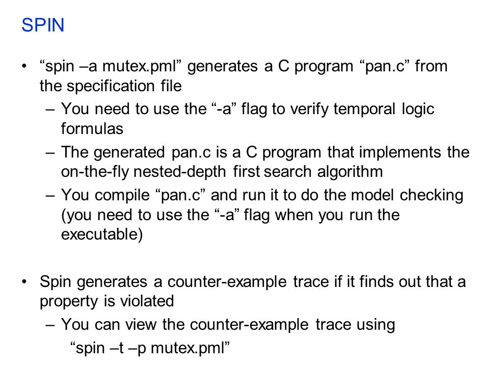 SPIN spin –a mutex.pml generates a C program pan.c from the specification file. You need to use the -a flag to verify temporal logic formulas.