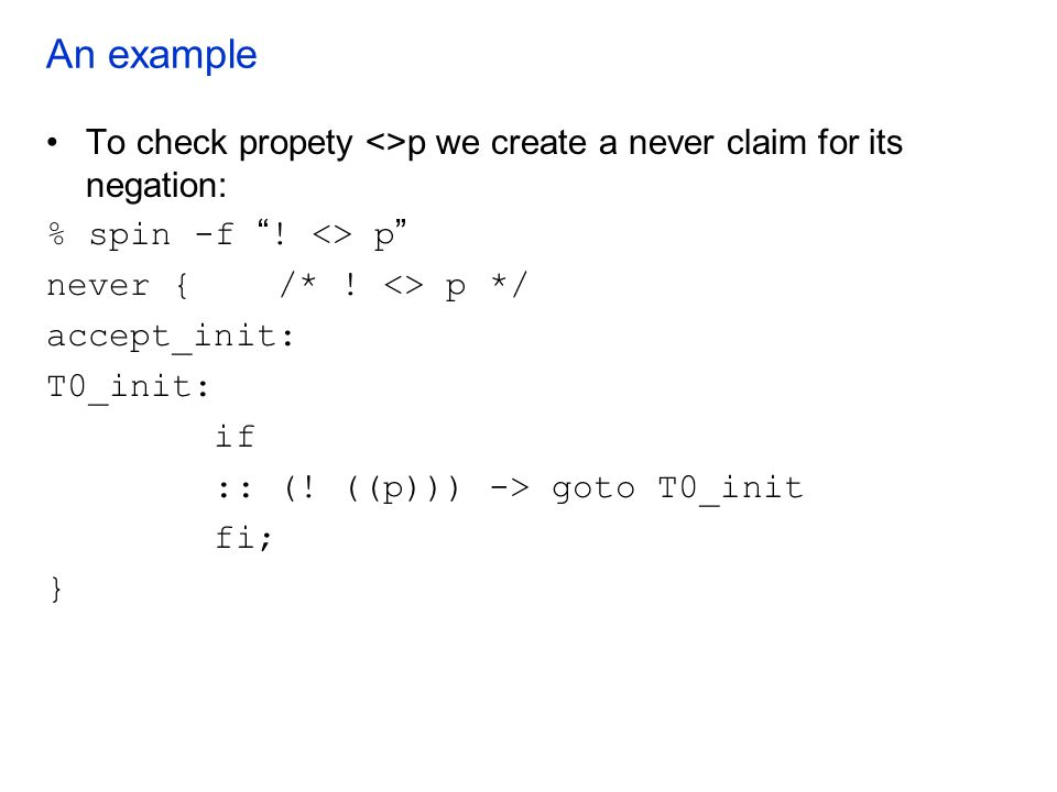 An example To check propety <>p we create a never claim for its negation: % spin -f ! <> p never { /* ! <> p */