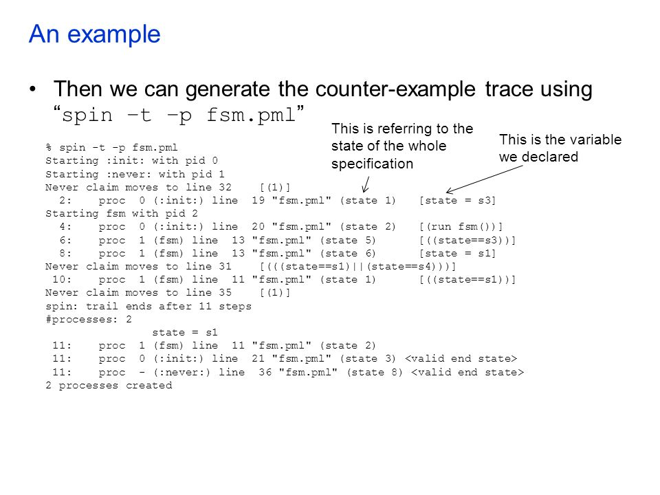 An example Then we can generate the counter-example trace using spin –t –p fsm.pml This is referring to the.