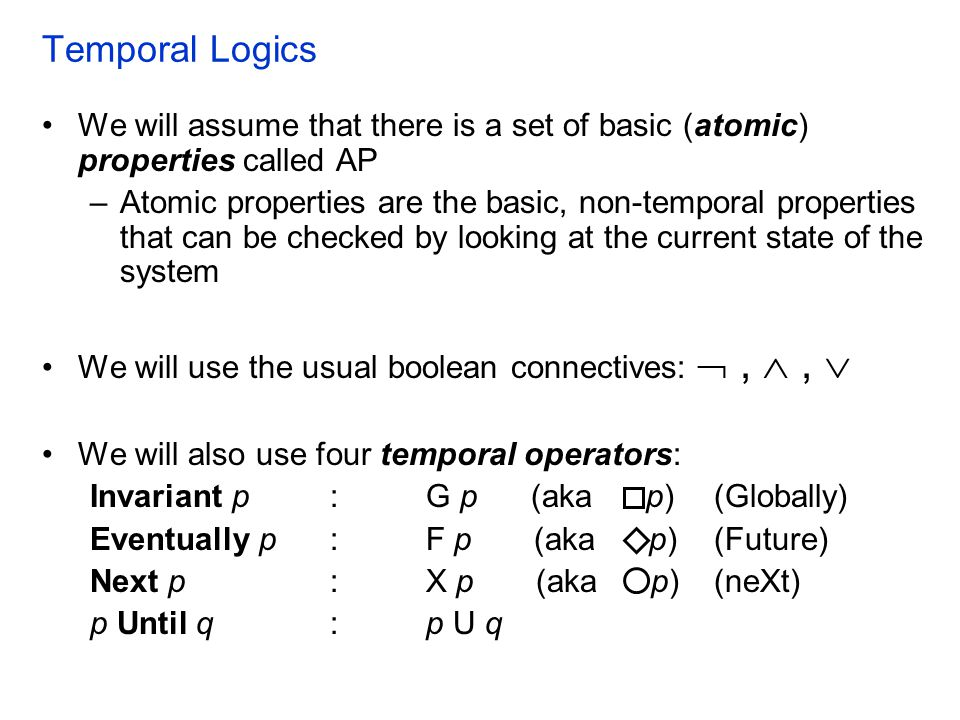 Temporal Logics We will assume that there is a set of basic (atomic) properties called AP.
