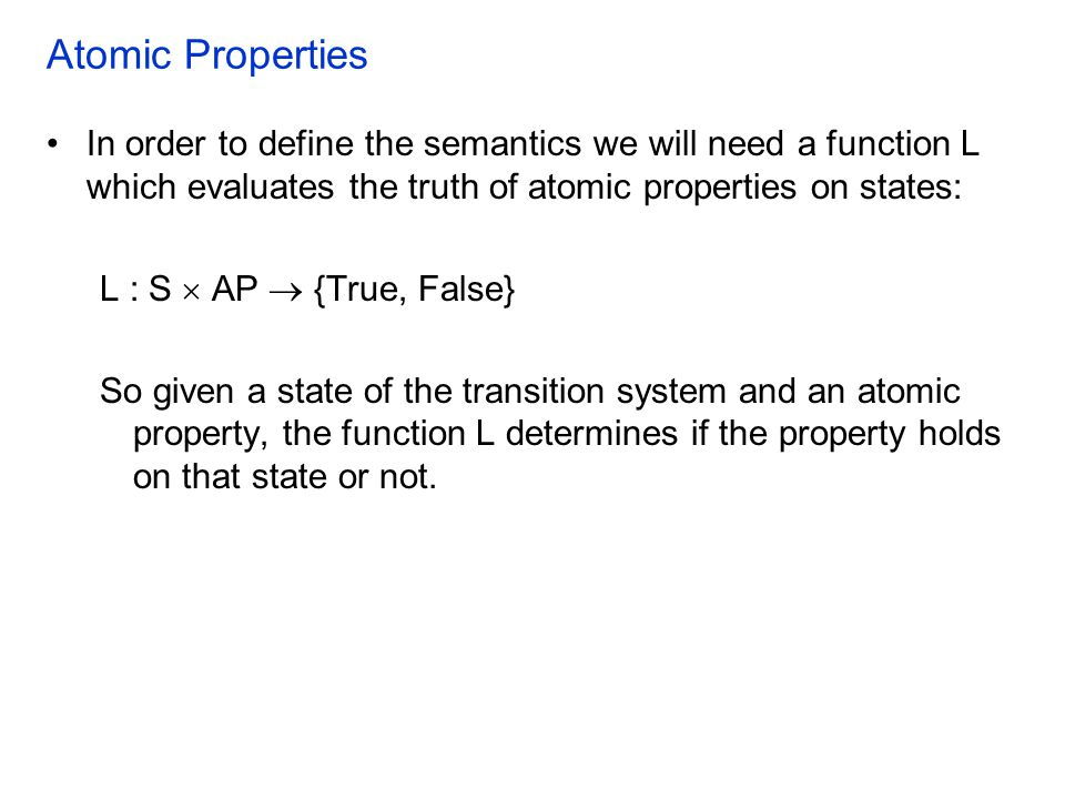 Atomic Properties In order to define the semantics we will need a function L which evaluates the truth of atomic properties on states: