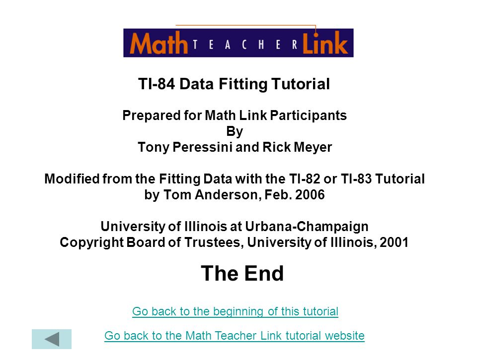 TI-84 Data Fitting Tutorial Prepared for Math Link Participants By Tony Peressini and Rick Meyer Modified from the Fitting Data with the TI-82 or TI-83 Tutorial by Tom Anderson, Feb. 2006 University of Illinois at Urbana-Champaign Copyright Board of Trustees, University of Illinois, 2001