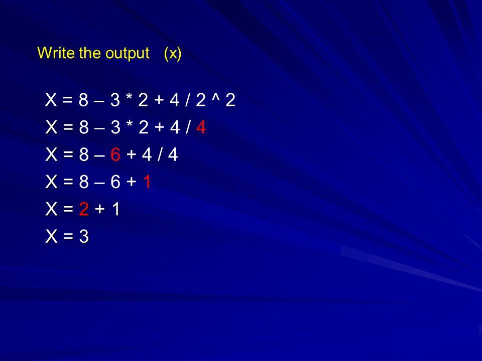 Write the output (x) X = 8 – 3 * 2 + 4 / 2 ^ 2. X = 8 – 3 * 2 + 4 / 4. X = 8 – 6 + 4 / 4. X = 8 – 6 + 1.